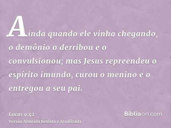 Ainda quando ele vinha chegando, o demônio o derribou e o convulsionou; mas Jesus repreendeu o espírito imundo, curou o menino e o entregou a seu pai.