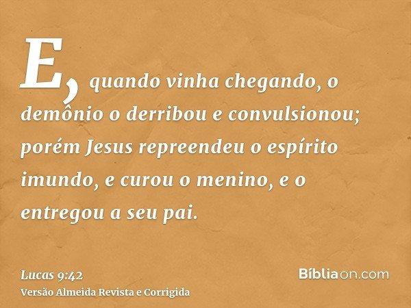 E, quando vinha chegando, o demônio o derribou e convulsionou; porém Jesus repreendeu o espírito imundo, e curou o menino, e o entregou a seu pai.