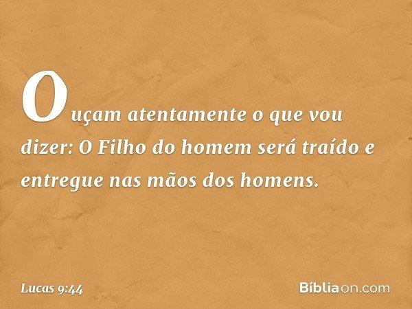 """""""Ouçam atentamente o que vou dizer: O Filho do homem será traído e entregue nas mãos dos homens"""". -- Lucas 9:44"""