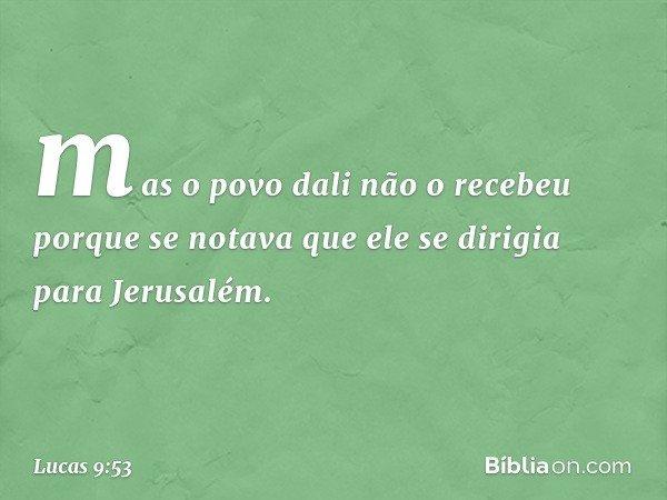 mas o povo dali não o recebeu porque se notava que ele se dirigia para Jerusalém. -- Lucas 9:53