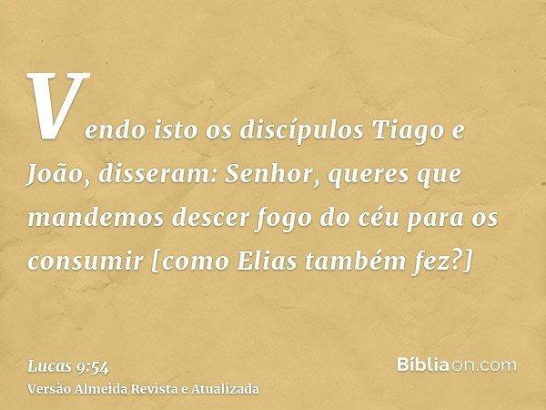 Vendo isto os discípulos Tiago e João, disseram: Senhor, queres que mandemos descer fogo do céu para os consumir [como Elias também fez?]