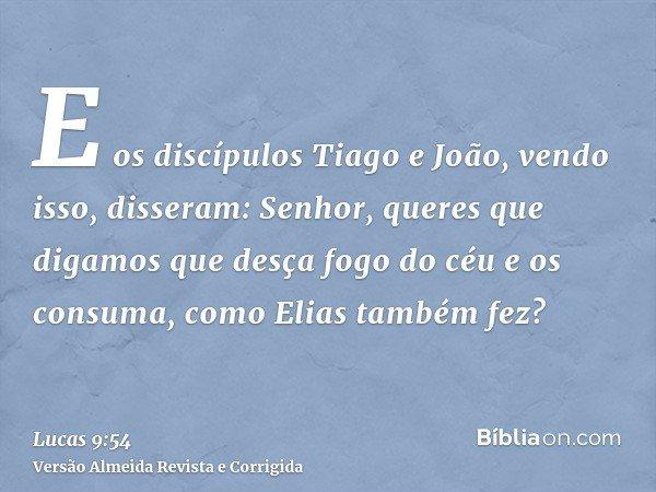 E os discípulos Tiago e João, vendo isso, disseram: Senhor, queres que digamos que desça fogo do céu e os consuma, como Elias também fez?