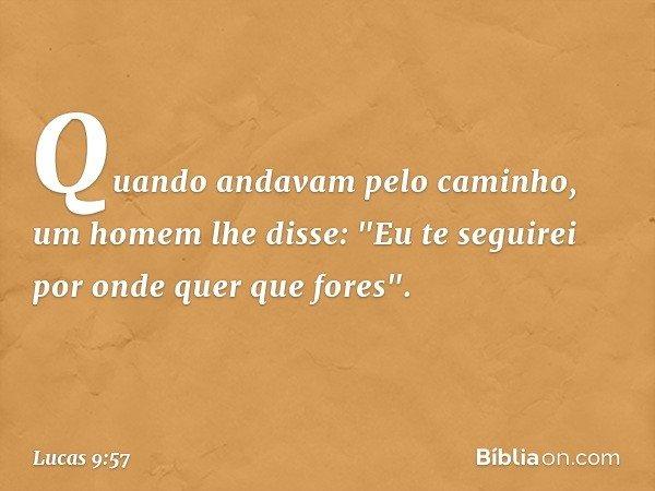 """Quando andavam pelo caminho, um homem lhe disse: """"Eu te seguirei por onde quer que fores"""". -- Lucas 9:57"""