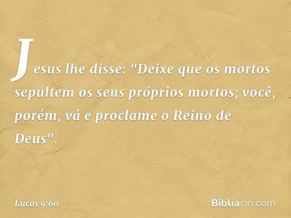 """Jesus lhe disse: """"Deixe que os mortos sepultem os seus próprios mortos; você, porém, vá e proclame o Reino de Deus"""". -- Lucas 9:60"""