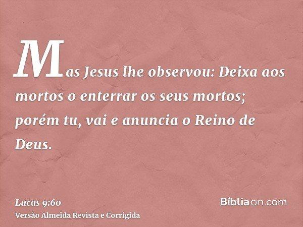 Mas Jesus lhe observou: Deixa aos mortos o enterrar os seus mortos; porém tu, vai e anuncia o Reino de Deus.