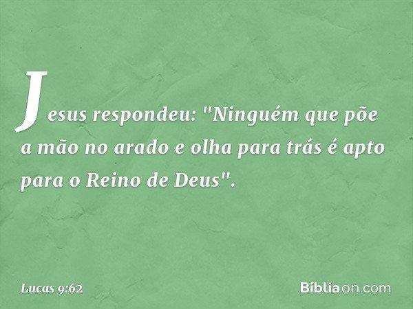 """Jesus respondeu: """"Ninguém que põe a mão no arado e olha para trás é apto para o Reino de Deus"""". -- Lucas 9:62"""