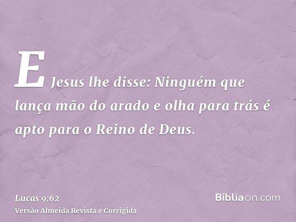 E Jesus lhe disse: Ninguém que lança mão do arado e olha para trás é apto para o Reino de Deus.