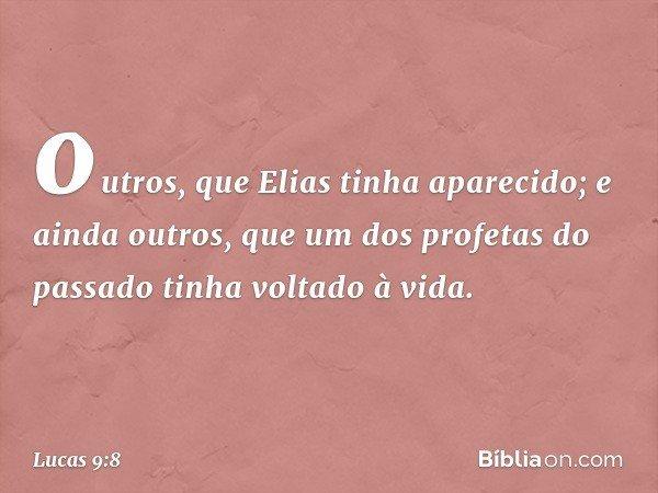 outros, que Elias tinha aparecido; e ainda outros, que um dos profetas do passado tinha voltado à vida. -- Lucas 9:8