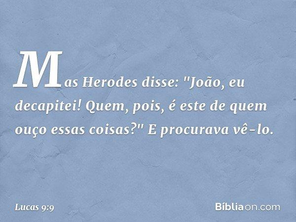 """Mas Herodes disse: """"João, eu decapitei! Quem, pois, é este de quem ouço essas coisas?"""" E procurava vê-lo. -- Lucas 9:9"""