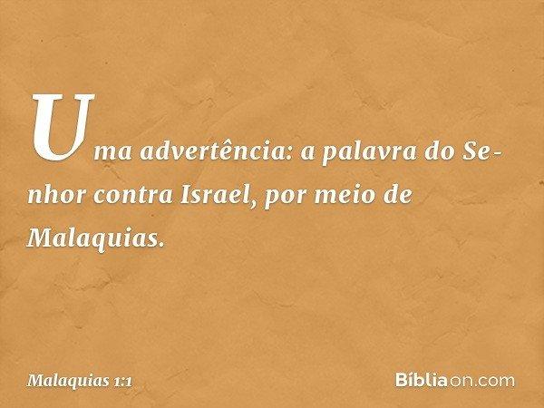 Uma advertência: a palavra do Senhor contra Israel, por meio de Malaquias. -- Malaquias 1:1