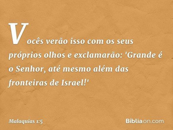Vocês verão isso com os seus próprios olhos e exclamarão: 'Grande é o Senhor, até mesmo além das fronteiras de Israel!' -- Malaquias 1:5