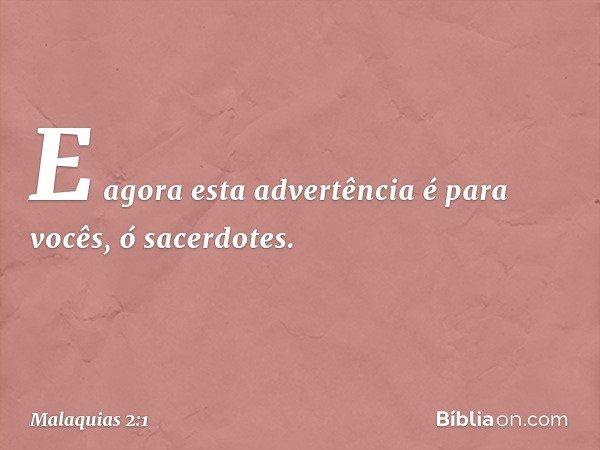 """""""E agora esta advertência é para vocês, ó sacerdotes. -- Malaquias 2:1"""
