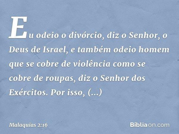 """""""Eu odeio o divórcio"""", diz o Senhor, o Deus de Israel, """"e também odeio homem que se cobre de violência como se cobre de roupas"""", diz o Senhor dos Exércitos. Por"""