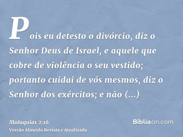 Pois eu detesto o divórcio, diz o Senhor Deus de Israel, e aquele que cobre de violência o seu vestido; portanto cuidai de vós mesmos, diz o Senhor dos exército