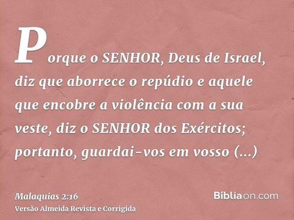 Porque o SENHOR, Deus de Israel, diz que aborrece o repúdio e aquele que encobre a violência com a sua veste, diz o SENHOR dos Exércitos; portanto, guardai-vos