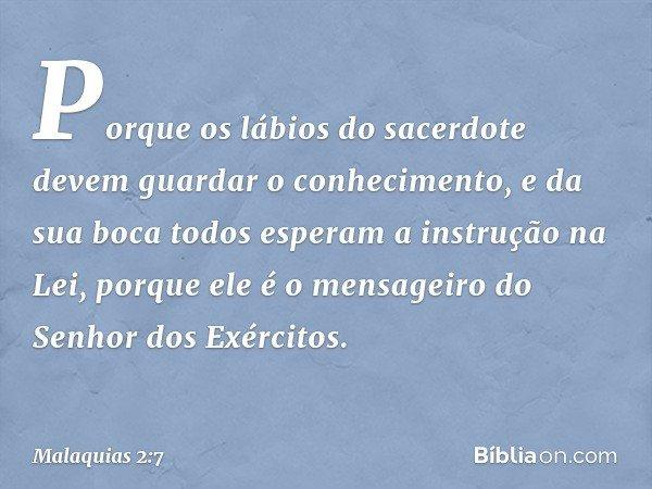 """""""Porque os lábios do sacerdote devem guardar o conhecimento, e da sua boca todos esperam a instrução na Lei, porque ele é o mensageiro do Senhor dos Exércitos."""