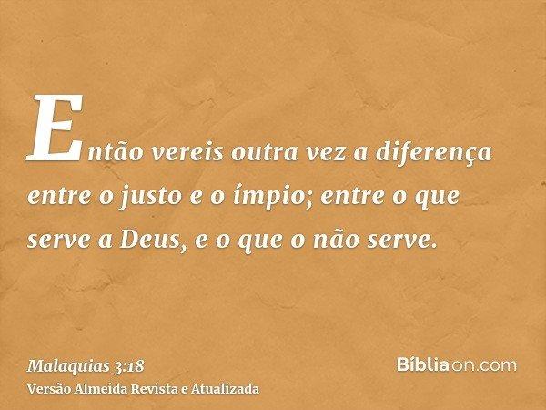 Então vereis outra vez a diferença entre o justo e o ímpio; entre o que serve a Deus, e o que o não serve.