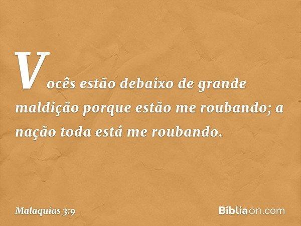 Vocês estão debaixo de grande maldição porque estão me roubando; a nação toda está me roubando. -- Malaquias 3:9