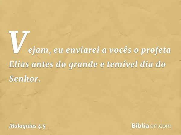 """""""Vejam, eu enviarei a vocês o profeta Elias antes do grande e temível dia do Senhor. -- Malaquias 4:5"""