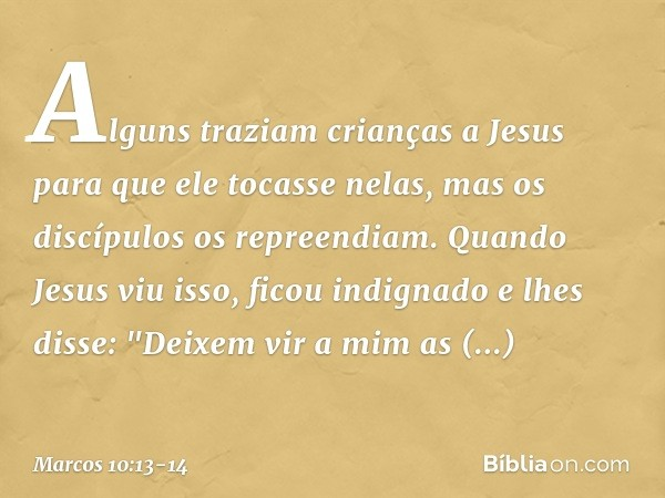 Alguns traziam crianças a Jesus para que ele tocasse nelas, mas os discípulos os repreendiam. Quando Jesus viu isso, ficou indignado e lhes disse: