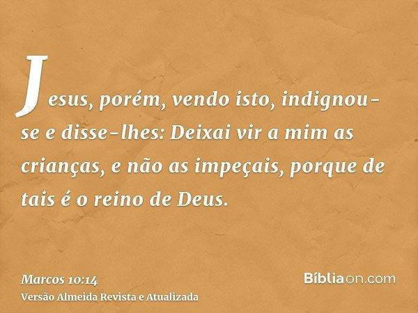 Jesus, porém, vendo isto, indignou-se e disse-lhes: Deixai vir a mim as crianças, e não as impeçais, porque de tais é o reino de Deus.