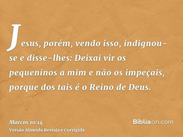 Jesus, porém, vendo isso, indignou-se e disse-lhes: Deixai vir os pequeninos a mim e não os impeçais, porque dos tais é o Reino de Deus.