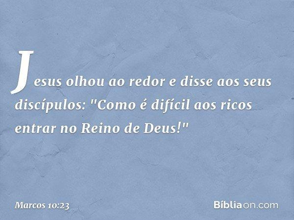 """Jesus olhou ao redor e disse aos seus discípulos: """"Como é difícil aos ricos entrar no Reino de Deus!"""" -- Marcos 10:23"""