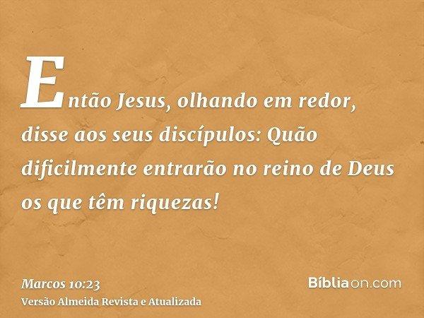 Então Jesus, olhando em redor, disse aos seus discípulos: Quão dificilmente entrarão no reino de Deus os que têm riquezas!
