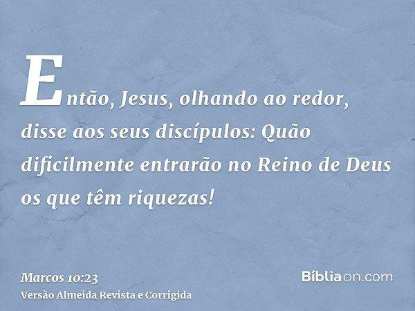 Então, Jesus, olhando ao redor, disse aos seus discípulos: Quão dificilmente entrarão no Reino de Deus os que têm riquezas!