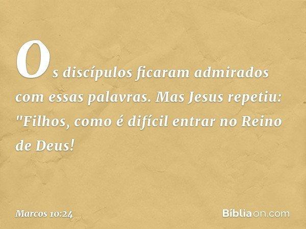 """Os discípulos ficaram admirados com essas palavras. Mas Jesus repetiu: """"Filhos, como é difícil entrar no Reino de Deus! -- Marcos 10:24"""
