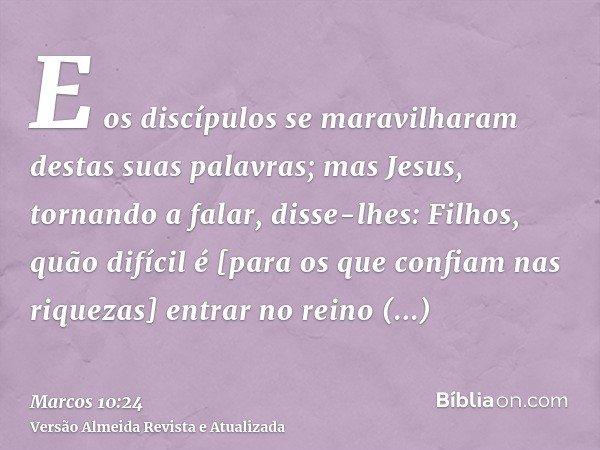 E os discípulos se maravilharam destas suas palavras; mas Jesus, tornando a falar, disse-lhes: Filhos, quão difícil é [para os que confiam nas riquezas] entrar