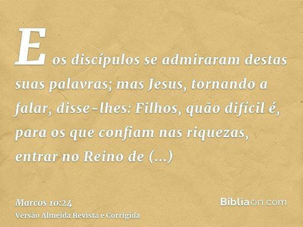 E os discípulos se admiraram destas suas palavras; mas Jesus, tornando a falar, disse-lhes: Filhos, quão difícil é, para os que confiam nas riquezas, entrar no