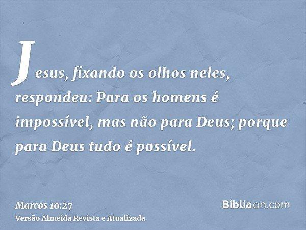 Jesus, fixando os olhos neles, respondeu: Para os homens é impossível, mas não para Deus; porque para Deus tudo é possível.