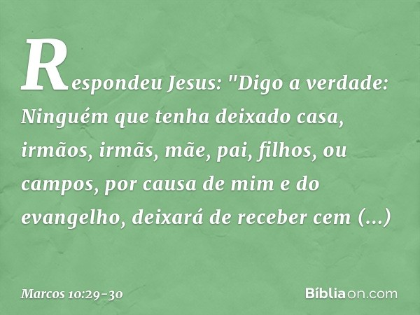 """Respondeu Jesus: """"Digo a verdade: Ninguém que tenha deixado casa, irmãos, irmãs, mãe, pai, filhos, ou campos, por causa de mim e do evangelho, deixará de recebe"""