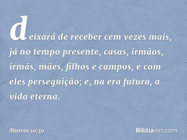deixará de receber cem vezes mais, já no tempo presente, casas, irmãos, irmãs, mães, filhos e campos, e com eles perseguição; e, na era futura, a vida eterna. -