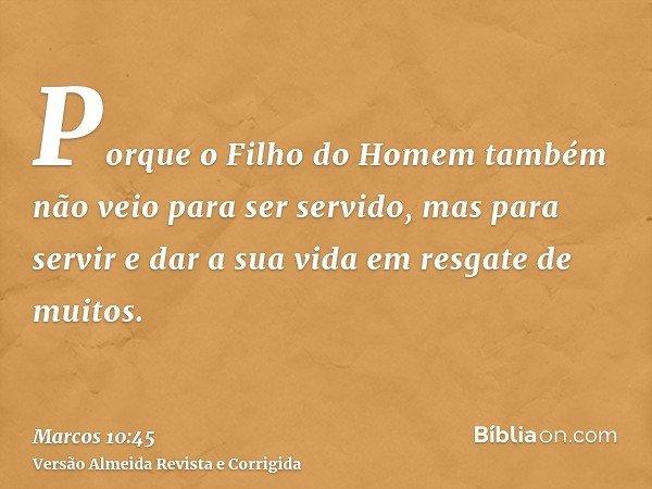 Porque o Filho do Homem também não veio para ser servido, mas para servir e dar a sua vida em resgate de muitos.