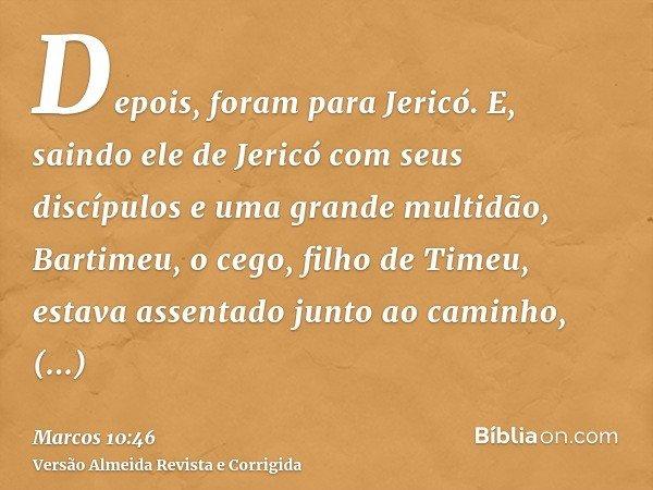 Depois, foram para Jericó. E, saindo ele de Jericó com seus discípulos e uma grande multidão, Bartimeu, o cego, filho de Timeu, estava assentado junto ao caminh