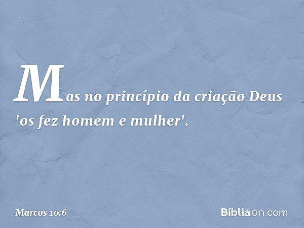 Mas no princípio da criação Deus 'os fez homem e mulher'. -- Marcos 10:6