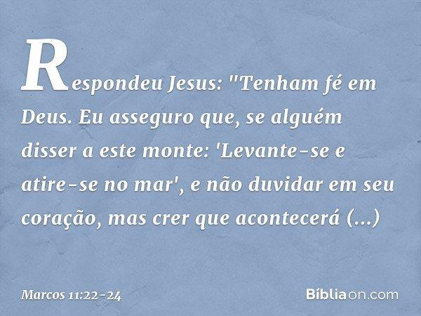 """Respondeu Jesus: """"Tenham fé em Deus. Eu asseguro que, se alguém disser a este monte: 'Levante-se e atire-se no mar', e não duvidar em seu coração, mas crer que"""
