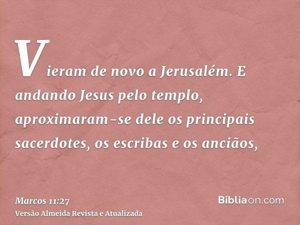 Vieram de novo a Jerusalém. E andando Jesus pelo templo, aproximaram-se dele os principais sacerdotes, os escribas e os anciãos,