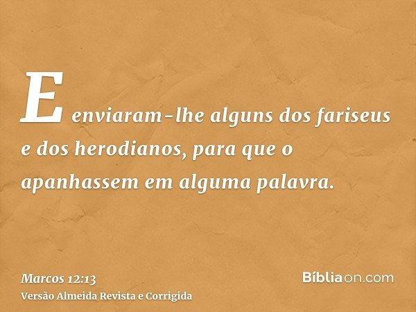 E enviaram-lhe alguns dos fariseus e dos herodianos, para que o apanhassem em alguma palavra.