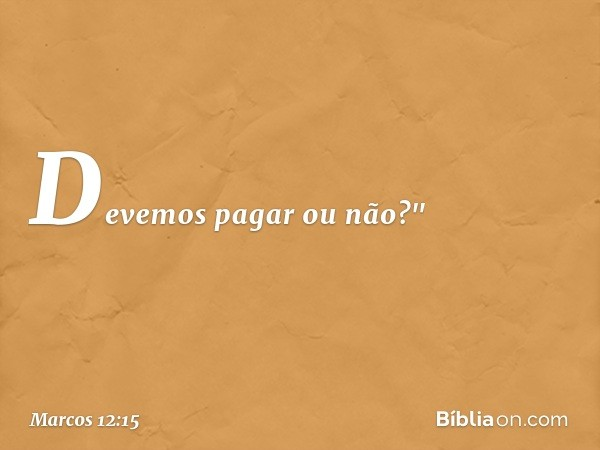 """Devemos pagar ou não?"""" -- Marcos 12:15"""