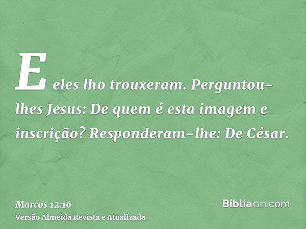 E eles lho trouxeram. Perguntou-lhes Jesus: De quem é esta imagem e inscrição? Responderam-lhe: De César.