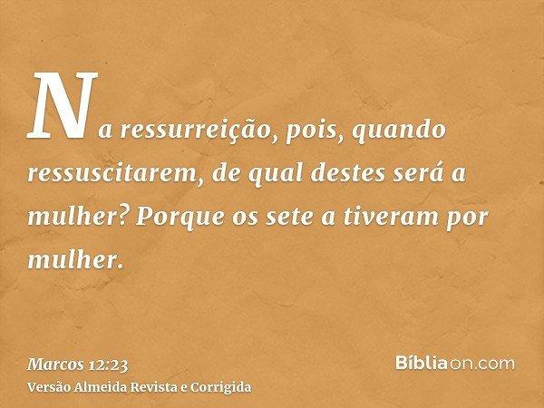 Na ressurreição, pois, quando ressuscitarem, de qual destes será a mulher? Porque os sete a tiveram por mulher.