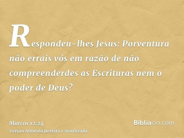 Respondeu-lhes Jesus: Porventura não errais vós em razão de não compreenderdes as Escrituras nem o poder de Deus?