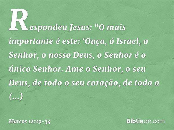 """Respondeu Jesus: """"O mais importante é este: 'Ouça, ó Israel, o Senhor, o nosso Deus, o Senhor é o único Senhor. Ame o Senhor, o seu Deus, de todo o seu coração,"""