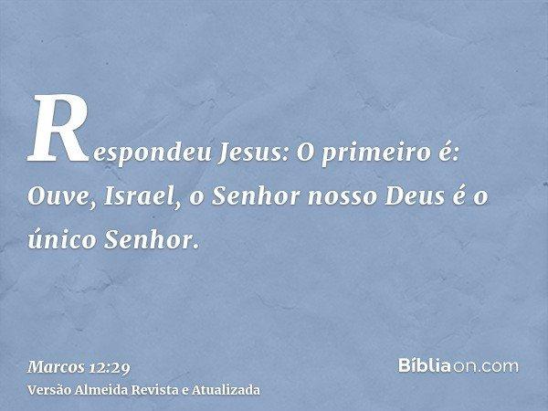 Respondeu Jesus: O primeiro é: Ouve, Israel, o Senhor nosso Deus é o único Senhor.