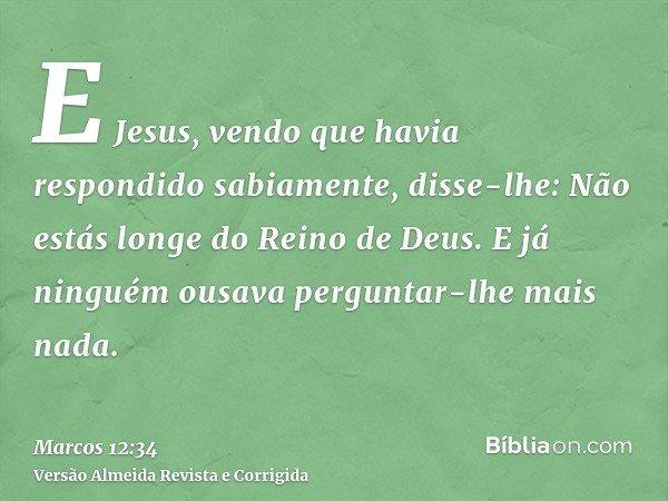 E Jesus, vendo que havia respondido sabiamente, disse-lhe: Não estás longe do Reino de Deus. E já ninguém ousava perguntar-lhe mais nada.