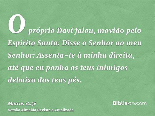 O próprio Davi falou, movido pelo Espírito Santo: Disse o Senhor ao meu Senhor: Assenta-te à minha direita, até que eu ponha os teus inimigos debaixo dos teus p