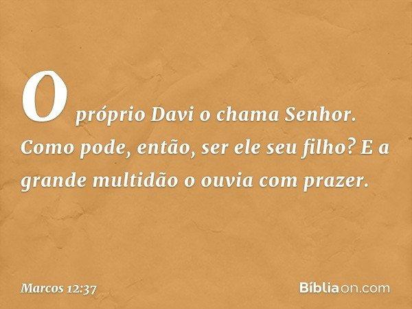 """""""O próprio Davi o chama 'Senhor'. Como pode, então, ser ele seu filho?"""" E a grande multidão o ouvia com prazer. -- Marcos 12:37"""